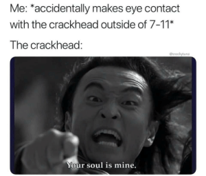 And that's how I met your mother by abethebabe44 MORE MEMES: Me: *accidentally makes eye contact  with the crackhead outside of 7-11*  The crackhead:  @snackytuna  Your soul is mine. And that's how I met your mother by abethebabe44 MORE MEMES