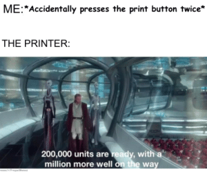 Oh my printer… by Amoghhh MORE MEMES: ME Accidentally presses the print button twice*  THE PRINTER:  200,000 units are ready, with a  million more well on the way  rEEce/riPrequeWenes Oh my printer… by Amoghhh MORE MEMES