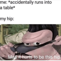 Table, Man, and Hurts: me: *accidentally runs into  a table*  my hip:  Man it hurts to be this hip Man it really hurts