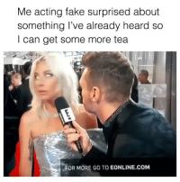 Fake, Some More, and Girl Memes: Me acting fake surprised about  something l've already heard so  I can get some more tea  FOR MORE GO TO EONLINE.coM I should be a profession and actress. Just call me Joey Tribiani(@nottoopretty)