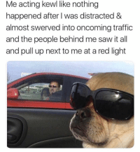 Memes, Saw, and Traffic: Me acting kewl like nothing  happened after I was distracted &  almost swerved into oncoming traffic  and the people behind me saw it all  and pull up next to me at a red light unbelievable @mytherapistsays