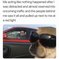 Funny, Saw, and Traffic: Me acting like nothing happened after l  was distracted and almost swerved into  oncoming traffic and the people behind  me saw it all and pulled up next to me at  a red light 😂😂😂😂