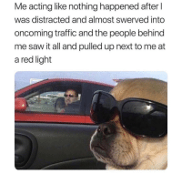 Saw, Traffic, and Dank Memes: Me acting like nothing happened after l  was distracted and almost swerved into  oncoming traffic and the people behind  me saw it all and pulled up next to me at  a red light