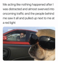 Saw, Traffic, and Good: Me acting like nothing happened after l  was distracted and almost swerved into  oncoming traffic and the people behind  me saw it all and pulled up next to me at  a red light Everything Good, Lemme Live. 😎😎😎