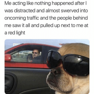 This ever happen to y'all?! 😂☠️ https://t.co/C5VFMq6KO3: Me acting like nothing happened after l  was distracted and almost swerved into  oncoming traffic and the people behind  me saw it all and pulled up next to me at  a red light This ever happen to y'all?! 😂☠️ https://t.co/C5VFMq6KO3