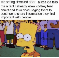 Memes, Information, and Acting: Me acting shocked after a little kid tells  me a fact I already knew so they feel  smart and thus encouraging them to  continue to share information they find  important with people  @jadasy https://t.co/OVUD8dizsY