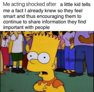 Help, Information, and Strong: Me acting shocked after a little kid tells  me a fact I already knew so they feel  smart and thus encouraging them to  continue to share information they find  important with people  @jadasy We have to help them grow big and strong!