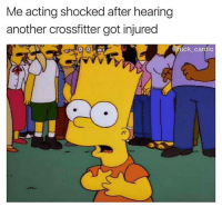 Gym, Fuck, and Acting: Me acting shocked after hearing  another crossfitter got injured  fuck_cardio Surely not 🤤 @fuck_cardio