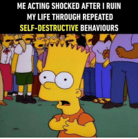 9gag, Life, and Memes: ME ACTING SHOCKED AFTER I RUIN  MY LIFE THROUGH REPEATED  SELF-DESTRUCTIVE BEHAVIOURS Why did I do that to me? Follow @9gag for more relatable memes. 9gag simpsons bart betrayal
