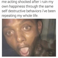 It's like fuck it go hard or go home at this point, I jus gotta sprinkle a few calculated expressions here and there for dramatic effect ✨👌🤷♂️: me acting shocked after i ruin my  own happiness through the same  self destructive behaviors i ve been  repeating my whole life. It's like fuck it go hard or go home at this point, I jus gotta sprinkle a few calculated expressions here and there for dramatic effect ✨👌🤷♂️