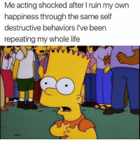 Life, Memes, and Acting: Me acting shocked after I ruin my own  happiness through the same self  destructive behaviors l've been  repeating my whole life 'One of the most healing things you can do is recognize where in your life you are your own poison.' - Steve Maraboli wisdom perspective transformation letgo awakespiritual