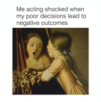 Classical Art, Acting, and Decisions: Me acting shocked when  my poor decisions lead to  negative outcome:s No way