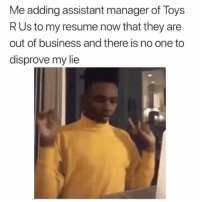 Funny, Business, and Resume: Me adding assistant manager of Toys  RUs to my resume now that they are  out of business and there is no one to  disprove my lie 😂😂🎯 Why not General manager? Go all out. funniest15 viralcypher funniest15seconds