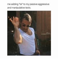 "-: me adding ""lol"" to my passive aggressive  and manipulative texts. -"