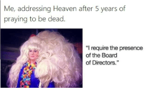 "Heaven, Board, and Board of Directors: Me, addressing Heaven after 5 years of  praying to be dead.  ""I require the presence  of the Board  of Directors."" I require the presence of the BoD"