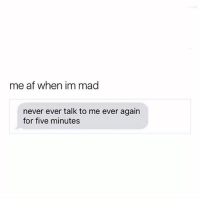 Af, Memes, and Best: me af when im mad  never ever talk to me ever again  for five minutes 😂😂😂😂 Rp: @sweetpsycho1 she has the best content, give her a follow!! @sweetpsycho1 💅 mmsip noharmdone teamnoharmdone