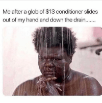 Funny, Memes, and Down: Me after a glob of $13 conditioner slides  out of my hand and down the drain... Funny Beauty Memes | POPSUGAR Beauty #humorfunny