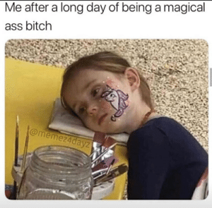 Ass, Bitch, and Day: Me after a long day of being a magical  ass bitch  @memez4dayz