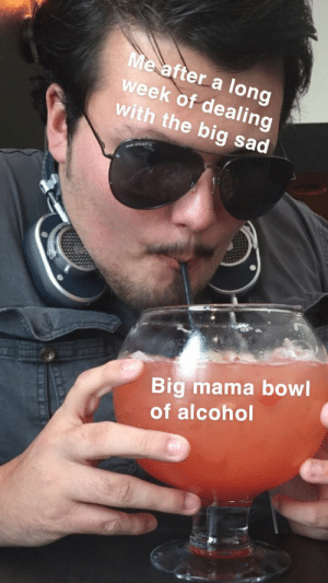 Reddit, Alcohol, and Sad: Me after a long  week of dealing  with the big sad  PR FONE  Big mama bowl  of alcohol New template