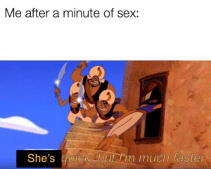 Reddit, Sex, and Faster: Me after a minute of sex:  She's uick but I'm much faster More like 5 seconds