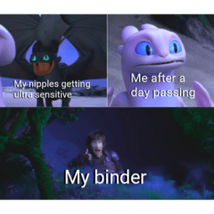 Only One, One, and Day: Me after a  My nipples getting  ultra sensitive  day passing  My binder Please, tell me i'm not the only one