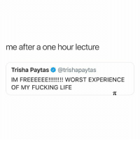 Accurate AF: me after a one hour lecture  Trisha Paytas@trishapaytas  OF MY FUCKING LIFE Accurate AF