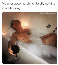 Work, Today, and Rough: Me after accomplishing literally nothing  at work today  @BrosBeingBasic That was rough 🛀🏻🍷🍷 @scandal83 @brosbeingbasic