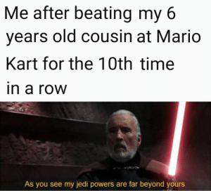 Jedi, Mario Kart, and Mario: Me after beating my 6  years old cousin at Mario  Kart for the 10th time  n a roW  As you see my jedi powers are far beyond yours Much to learn you still have