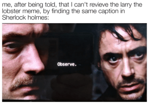 Meme, Sherlock Holmes, and Sherlock: me, after being told, that I can't revieve the larry the  lobster meme, by finding the same caption in  Sherlock holmes:  Observe. Larry the lobster was a nice meme