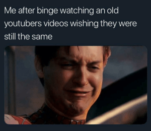 Invest in these spidey tears via /r/MemeEconomy https://ift.tt/2Z7EBHy: Me after binge watching an old  youtubers videos wishing they were  still the same Invest in these spidey tears via /r/MemeEconomy https://ift.tt/2Z7EBHy