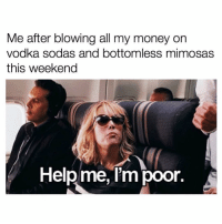 Money, Monday, and Vodka: Me after blowing all my money on  vodka sodas and bottomless mimosas  this weekend  Helpme, Im poor. If this isn't me every Monday ( @drinksforgayz )