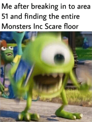 Monsters Inc, Scare, and Dank Memes: Me after breaking in to area  51 and finding the entire  Monsters Inc Scare floor I FCKIN KNEW IT