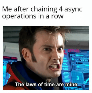 just sitting there chaining like a psychopath: Me after chaining 4 async  operations in a row  ONa  0-000.OC  The laws of time are mine just sitting there chaining like a psychopath