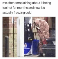 Memes, Wshh, and Cold: me after complaining about it being  too hot for months and now it's  actually freezing cold This is really how it be 😩😂❄️ WSHH