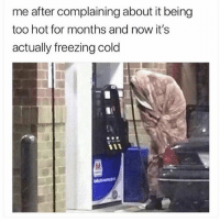Memes, Wshh, and Cold: me after complaining about it being  too hot for months and now it's  actually freezing cold Who can relate? 😩😂💯 WSHH