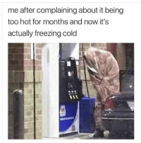 Funny, Cold, and Freezing: me after complaining about it being  too hot for months and now it's  actually freezing cold  ti 😂😂😂😩❄️