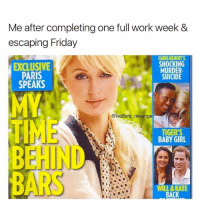 Friday, Memes, and Revenge: Me after completing one full work week &  escaping Friday  EXCLUSIVE  PARIS  SPEAKS  CHRIS BENOITS  SHOCKING  MURDER  SUICIDE  @lvcifers revenge  TIGER'S  BABY GIRL  EHIND  BARS  WILL & KATE  BACK Unless the bars I'm behind serve alcohol 😜 (@lvcifers_revenge)