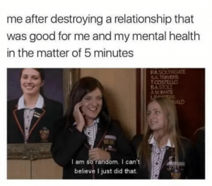 Good, Random, and Mental Health: me after destroying a relationship that  was good for me and my mental health  in the matter of 5 minutes  PASOUTRGATE  SA TRAVERS  AMWHITE  I am so random. I can't  believe I just did that.