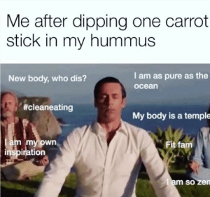 Dank, Fam, and Memes: Me after dipping one carrot  stick in my hummus  I am as pure as the  New body, who dis?  ocean  #cleaneating  My body is a temple  am my own  inspiration  Fit fam  am so ze Me irl by Tamawesome FOLLOW HERE 4 MORE MEMES.