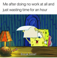 Work, Break, and Time: Me after doing no work at all and  just wasting time for an hour  Break time! Accurate 😅