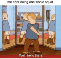 Hello, Squat, and One: me after doing one whole squat  Well, hello there.