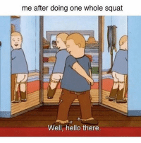 Memes, 🤖, and Hey: me after doing one whole squat  Well, hello there. Hey, handsome 😉 FOLLOW @your_fuckboy goodgirlwithbadthoughts 💅🏼