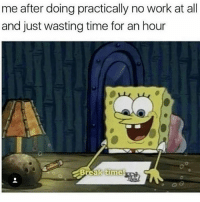 Memes, Work, and Time: me after doing practically no work at all  and just wasting time for an hour Me