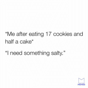 "Cookies, Dank, and Memes: ""Me after eating 17 cookies and  half a cake*  ""I need something salty.""  MEMES Need me some salt."