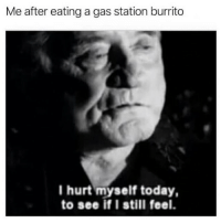 Alive, Gas Station, and Today: Me after eating a gas station burrito  I hurt myself today,  to see if I still feel. Still alive