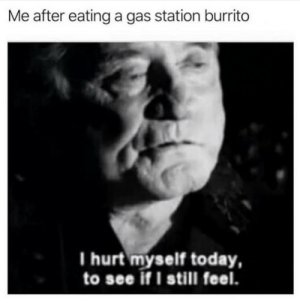 Gas Station, Today, and Burrito: Me after eating a gas station burrito  I hurt myself today,  to see if I still feel