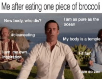 My Body Is A Temple: Me after eating one piece of broccoli  New body, who dis?  l am as pure as the  ocean  #cleaneating  My body is a temple  lam my own  inspiration  Fit fam  m so zen