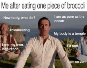 Follow my blog bois: Me after eating one piece of broccoli  New body, who dis?  I am as pure as the  oceán  #cleaneating  My body is a temple  am my own  inspiration  Fit fam  am so zen Follow my blog bois