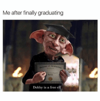 Yes: Me after finally graduating  Dobby is a free elf Yes
