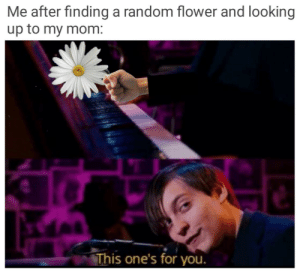 It do be like that: Me after finding a random flower and looking  up to my mom:  This one's for you. It do be like that